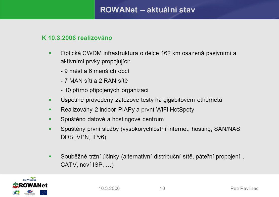 Petr Pavlinec1010.3.2006 ROWANet – aktuální stav K 10.3.2006 realizováno  Optická CWDM infrastruktura o délce 162 km osazená pasivními a aktivními prvky propojující: - 9 měst a 6 menších obcí - 7 MAN sítí a 2 RAN sítě - 10 přímo připojených organizací  Úspěšně provedeny zátěžové testy na gigabitovém ethernetu  Realizovány 2 indoor PIAPy a první WiFi HotSpoty  Spuštěno datové a hostingové centrum  Spuštěny první služby (vysokorychlostní internet, hosting, SAN/NAS DDS, VPN, IPv6)  Souběžné tržní účinky (alternativní distribuční sítě, páteřní propojení, CATV, noví ISP, …)
