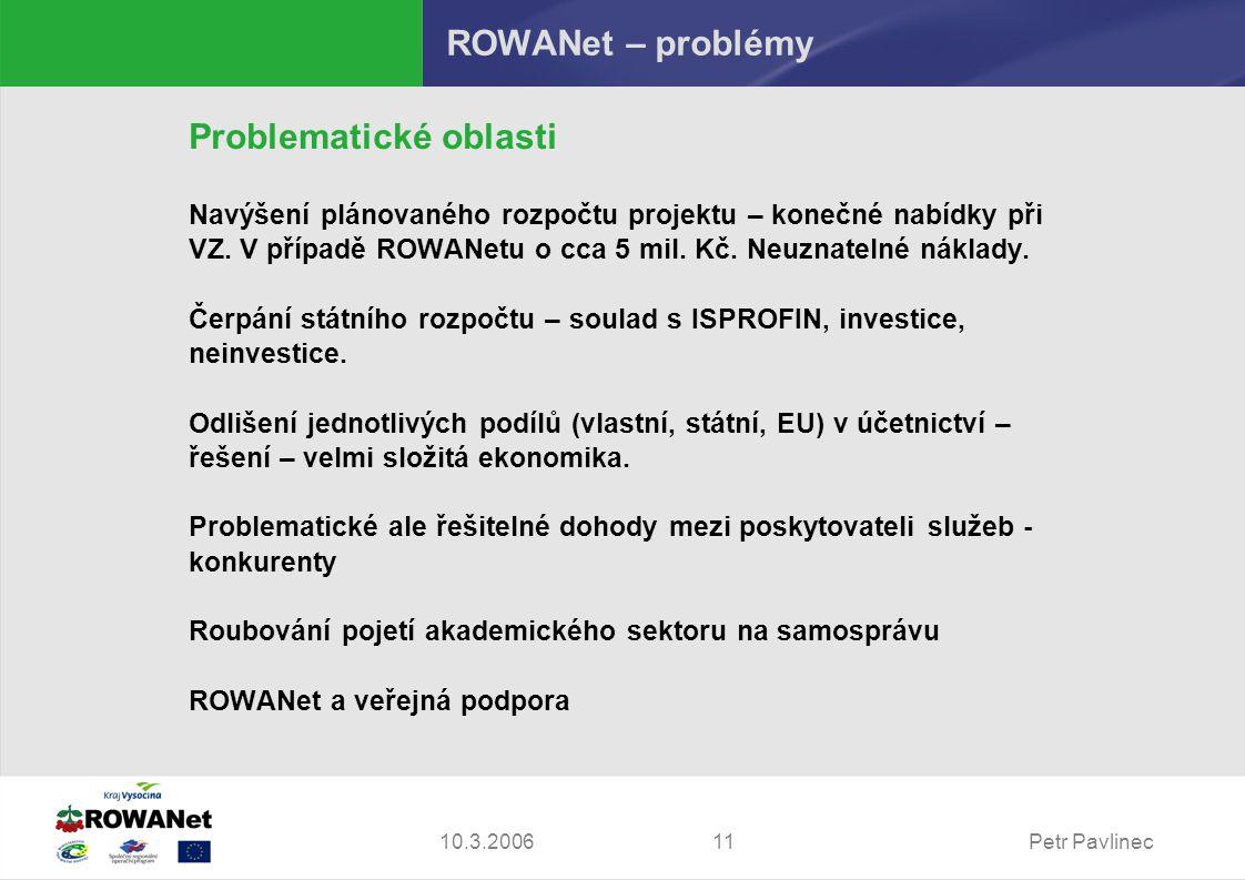 Petr Pavlinec1110.3.2006 ROWANet – problémy Problematické oblasti Navýšení plánovaného rozpočtu projektu – konečné nabídky při VZ. V případě ROWANetu