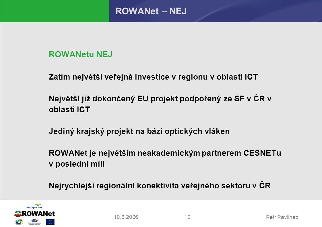 Petr Pavlinec1210.3.2006 ROWANet – NEJ ROWANetu NEJ Zatím největší veřejná investice v regionu v oblasti ICT Největší již dokončený EU projekt podpořený ze SF v ČR v oblasti ICT Jediný krajský projekt na bázi optických vláken ROWANet je největším neakademickým partnerem CESNETu v poslední míli Nejrychlejší regionální konektivita veřejného sektoru v ČR