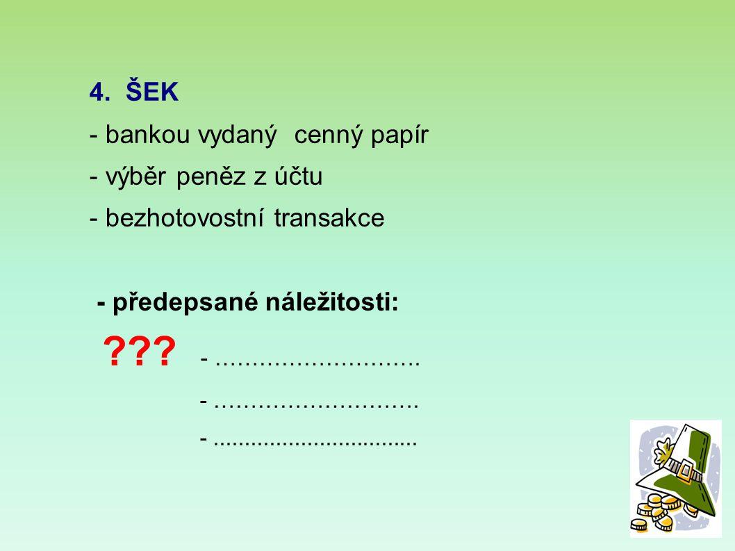 4. ŠEK - bankou vydaný cenný papír - výběr peněz z účtu - bezhotovostní transakce - předepsané náležitosti: ??? - ………………………. - ………………………. -...........