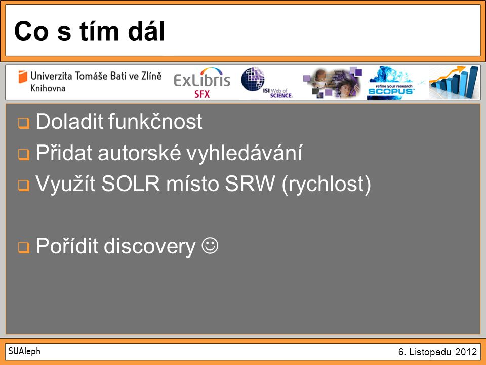 SUAleph 6. Listopadu 2012 Co s tím dál  Doladit funkčnost  Přidat autorské vyhledávání  Využít SOLR místo SRW (rychlost)  Pořídit discovery
