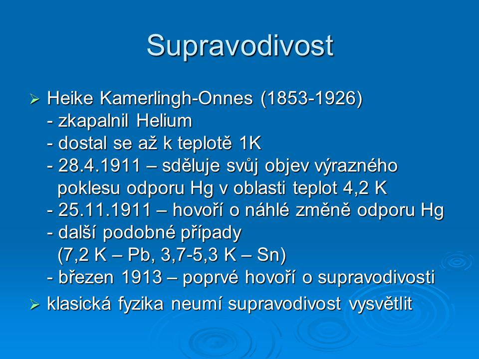 Supravodivost  Heike Kamerlingh-Onnes (1853-1926) - zkapalnil Helium - dostal se až k teplotě 1K - 28.4.1911 – sděluje svůj objev výrazného poklesu o