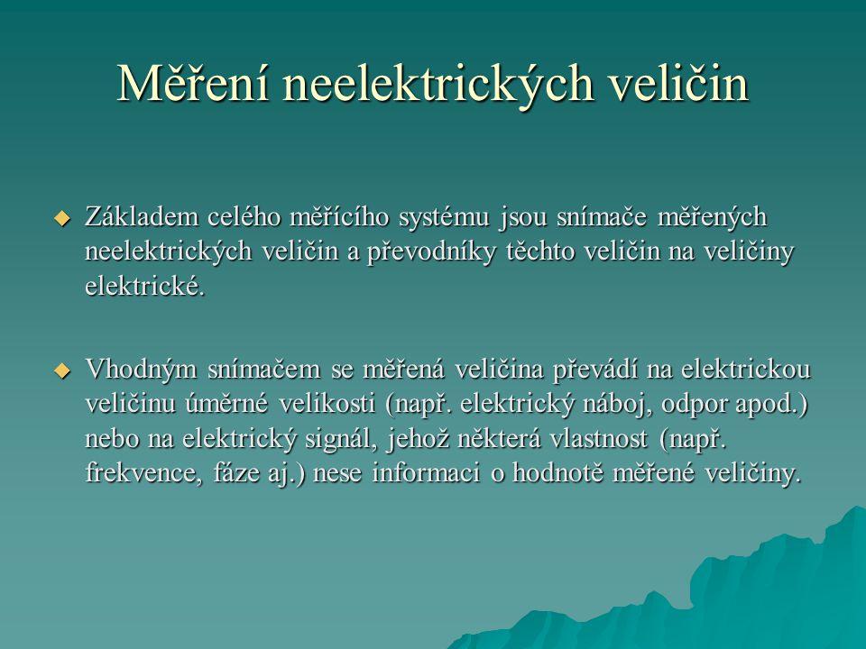 Měření neelektrických veličin  Základem celého měřícího systému jsou snímače měřených neelektrických veličin a převodníky těchto veličin na veličiny