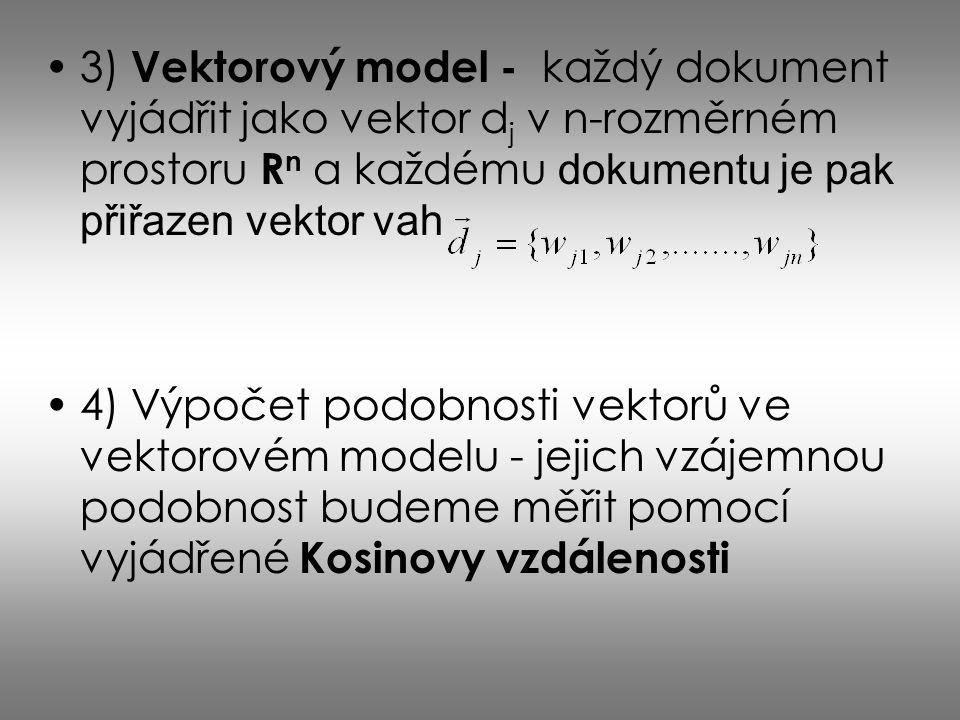3) Vektorový model - každý dokument vyjádřit jako vektor d j v n-rozměrném prostoru R n a každému dokumentu je pak přiřazen vektor vah 4) Výpočet podo