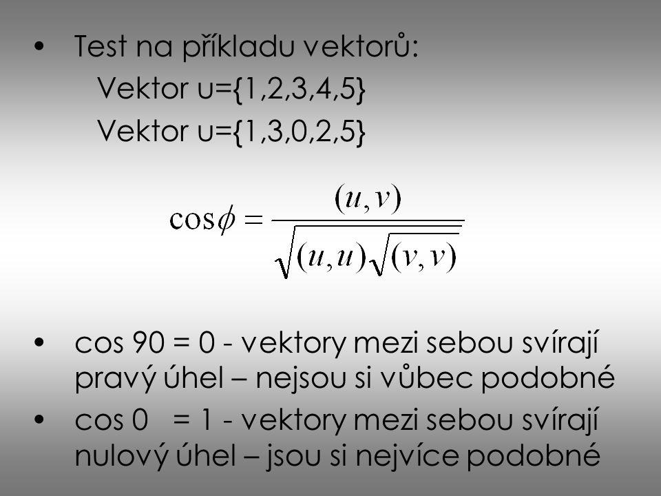 Test na příkladu vektorů: Vektor u={1,2,3,4,5} Vektor u={1,3,0,2,5} cos 90 = 0 - vektory mezi sebou svírají pravý úhel – nejsou si vůbec podobné cos 0