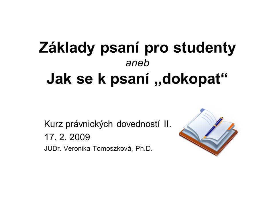 """Základy psaní pro studenty aneb Jak se k psaní """"dokopat"""" Kurz právnických dovedností II. 17. 2. 2009 JUDr. Veronika Tomoszková, Ph.D."""