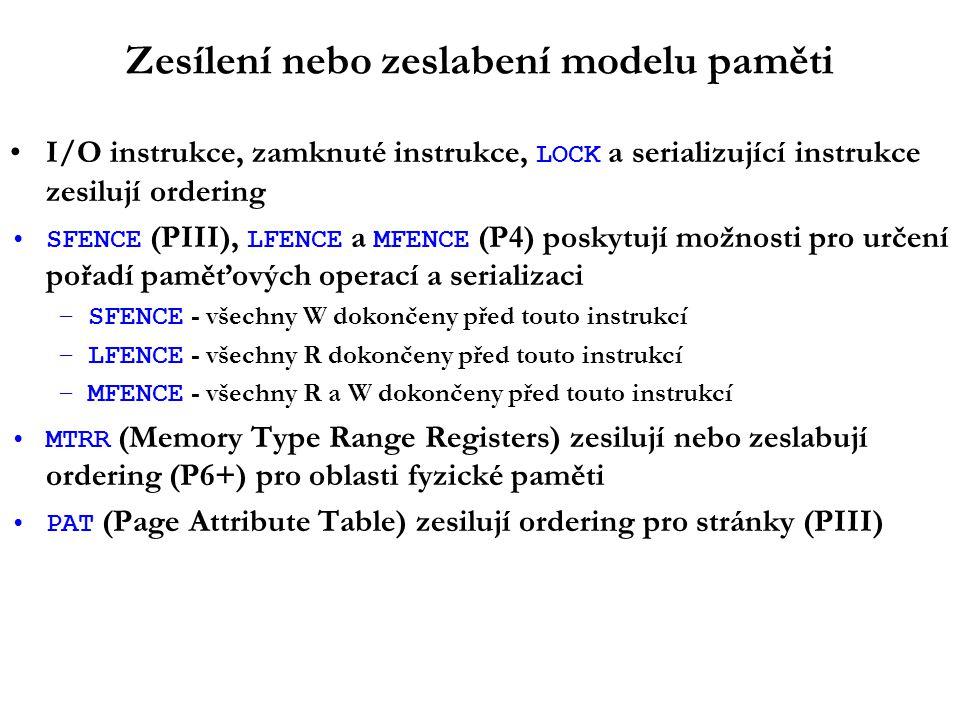 Zesílení nebo zeslabení modelu paměti I/O instrukce, zamknuté instrukce, LOCK a serializující instrukce zesilují ordering SFENCE (PIII), LFENCE a MFENCE (P4) poskytují možnosti pro určení pořadí paměťových operací a serializaci –SFENCE - všechny W dokončeny před touto instrukcí –LFENCE - všechny R dokončeny před touto instrukcí –MFENCE - všechny R a W dokončeny před touto instrukcí MTRR (Memory Type Range Registers) zesilují nebo zeslabují ordering (P6+) pro oblasti fyzické paměti PAT (Page Attribute Table) zesilují ordering pro stránky (PIII)