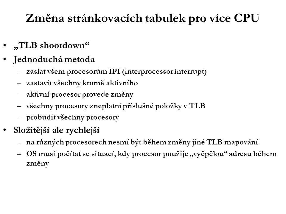 """Změna stránkovacích tabulek pro více CPU """"TLB shootdown Jednoduchá metoda –zaslat všem procesorům IPI (interprocessor interrupt) –zastavit všechny kromě aktivního –aktivní procesor provede změny –všechny procesory zneplatní příslušné položky v TLB –probudit všechny procesory Složitější ale rychlejší –na různých procesorech nesmí být během změny jiné TLB mapování –OS musí počítat se situací, kdy procesor použije """"vyčpělou adresu během změny"""