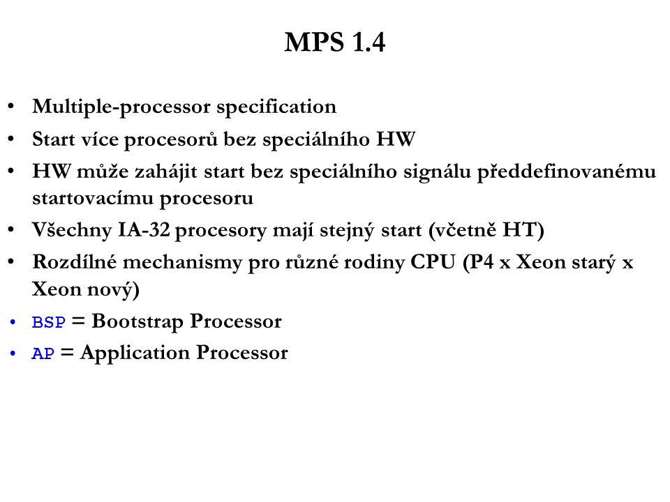 MPS 1.4 Multiple-processor specification Start více procesorů bez speciálního HW HW může zahájit start bez speciálního signálu předdefinovanému startovacímu procesoru Všechny IA-32 procesory mají stejný start (včetně HT) Rozdílné mechanismy pro různé rodiny CPU (P4 x Xeon starý x Xeon nový) BSP = Bootstrap Processor AP = Application Processor