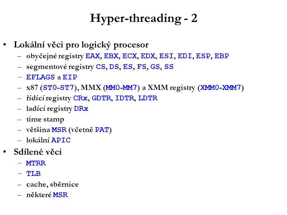 Hyper-threading - 2 Lokální věci pro logický procesor –obyčejné registry EAX, EBX, ECX, EDX, ESI, EDI, ESP, EBP –segmentové registry CS, DS, ES, FS, GS, SS –EFLAGS a EIP –x87 ( ST0 - ST7 ), MMX ( MM0 - MM7 ) a XMM registry ( XMM0 - XMM7 ) –řídící registry CRx, GDTR, IDTR, LDTR –ladící registry DRx –time stamp –většina MSR (včetně PAT ) –lokální APIC Sdílené věci –MTRR –TLB –cache, sběrnice –některé MSR