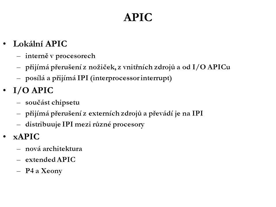 APIC Lokální APIC –interně v procesorech –přijímá přerušení z nožiček, z vnitřních zdrojů a od I/O APICu –posílá a přijímá IPI (interprocessor interrupt) I/O APIC –součást chipsetu –přijímá přerušení z externích zdrojů a převádí je na IPI –distribuuje IPI mezi různé procesory xAPIC –nová architektura –extended APIC –P4 a Xeony