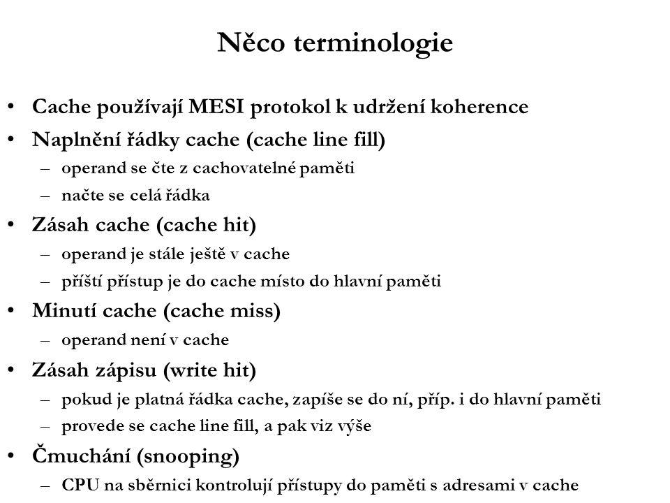 Něco terminologie Cache používají MESI protokol k udržení koherence Naplnění řádky cache (cache line fill) –operand se čte z cachovatelné paměti –načte se celá řádka Zásah cache (cache hit) –operand je stále ještě v cache –příští přístup je do cache místo do hlavní paměti Minutí cache (cache miss) –operand není v cache Zásah zápisu (write hit) –pokud je platná řádka cache, zapíše se do ní, příp.