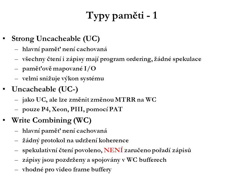 Typy paměti - 1 Strong Uncacheable (UC) –hlavní paměť není cachovaná –všechny čtení i zápisy mají program ordering, žádné spekulace –paměťově mapované I/O –velmi snižuje výkon systému Uncacheable (UC-) –jako UC, ale lze změnit změnou MTRR na WC –pouze P4, Xeon, PIII, pomocí PAT Write Combining (WC) –hlavní paměť není cachovaná –žádný protokol na udržení koherence –spekulativní čtení povoleno, NENÍ zaručeno pořadí zápisů –zápisy jsou pozdrženy a spojovány v WC bufferech –vhodné pro video frame buffery