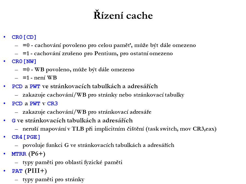 Řízení cache CR0[CD] –=0 - cachování povoleno pro celou paměť, může být dále omezeno –=1 - cachování zrušeno pro Pentium, pro ostatní omezeno CR0[NW] –=0 - WB povoleno, může být dále omezeno –=1 - není WB PCD a PWT ve stránkovacích tabulkách a adresářích –zakazuje cachování/WB pro stránky nebo stránkovací tabulky PCD a PWT v CR3 –zakazuje cachování/WB pro stránkovací adresáře G ve stránkovacích tabulkách a adresářích –neruší mapování v TLB při implicitním čištění (task switch, mov CR3,eax) CR4[PGE] –povoluje funkci G ve stránkovacích tabulkách a adresářích MTRR (P6+) –typy paměti pro oblasti fyzické paměti PAT (PIII+) –typy paměti pro stránky