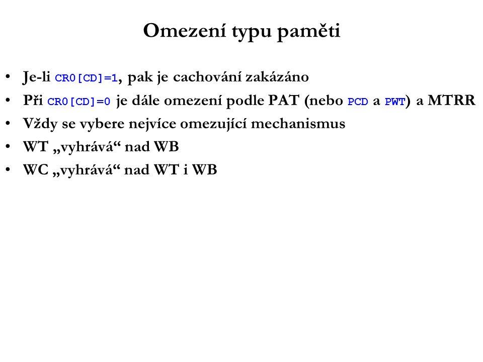 """Omezení typu paměti Je-li CR0[CD]=1, pak je cachování zakázáno Při CR0[CD]=0 je dále omezení podle PAT (nebo PCD a PWT ) a MTRR Vždy se vybere nejvíce omezující mechanismus WT """"vyhrává nad WB WC """"vyhrává nad WT i WB"""