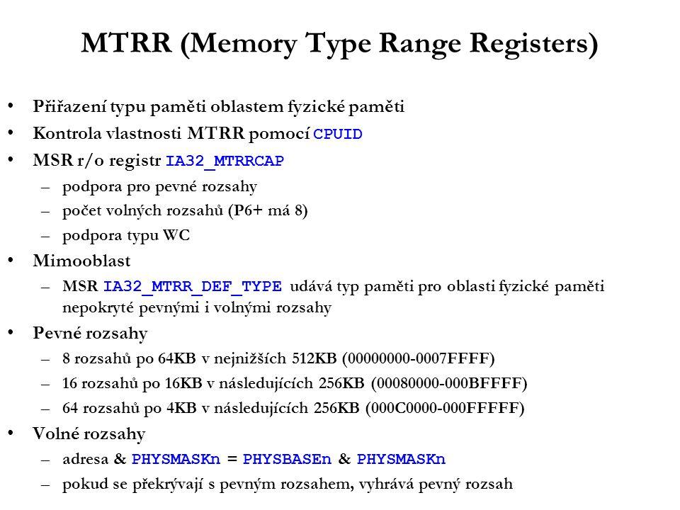 MTRR (Memory Type Range Registers) Přiřazení typu paměti oblastem fyzické paměti Kontrola vlastnosti MTRR pomocí CPUID MSR r/o registr IA32_MTRRCAP –podpora pro pevné rozsahy –počet volných rozsahů (P6+ má 8) –podpora typu WC Mimooblast –MSR IA32_MTRR_DEF_TYPE udává typ paměti pro oblasti fyzické paměti nepokryté pevnými i volnými rozsahy Pevné rozsahy –8 rozsahů po 64KB v nejnižších 512KB (00000000-0007FFFF) –16 rozsahů po 16KB v následujících 256KB (00080000-000BFFFF) –64 rozsahů po 4KB v následujících 256KB (000C0000-000FFFFF) Volné rozsahy –adresa & PHYSMASKn = PHYSBASEn & PHYSMASKn –pokud se překrývají s pevným rozsahem, vyhrává pevný rozsah