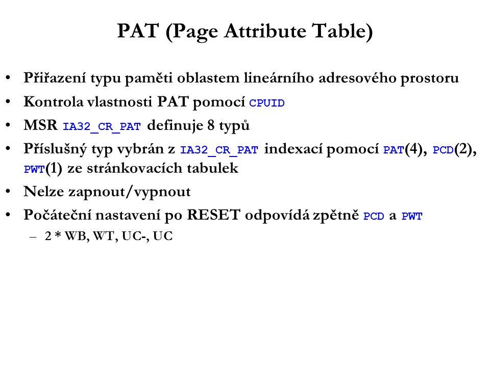 PAT (Page Attribute Table) Přiřazení typu paměti oblastem lineárního adresového prostoru Kontrola vlastnosti PAT pomocí CPUID MSR IA32_CR_PAT definuje 8 typů Příslušný typ vybrán z IA32_CR_PAT indexací pomocí PAT (4), PCD (2), PWT (1) ze stránkovacích tabulek Nelze zapnout/vypnout Počáteční nastavení po RESET odpovídá zpětně PCD a PWT –2 * WB, WT, UC-, UC