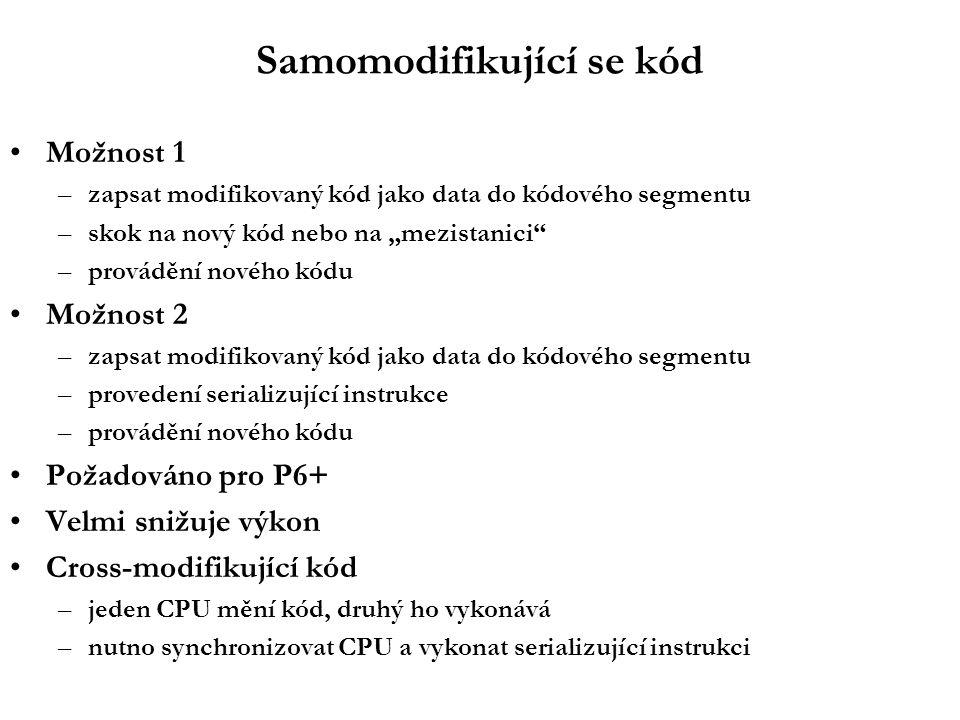 """Samomodifikující se kód Možnost 1 –zapsat modifikovaný kód jako data do kódového segmentu –skok na nový kód nebo na """"mezistanici –provádění nového kódu Možnost 2 –zapsat modifikovaný kód jako data do kódového segmentu –provedení serializující instrukce –provádění nového kódu Požadováno pro P6+ Velmi snižuje výkon Cross-modifikující kód –jeden CPU mění kód, druhý ho vykonává –nutno synchronizovat CPU a vykonat serializující instrukci"""