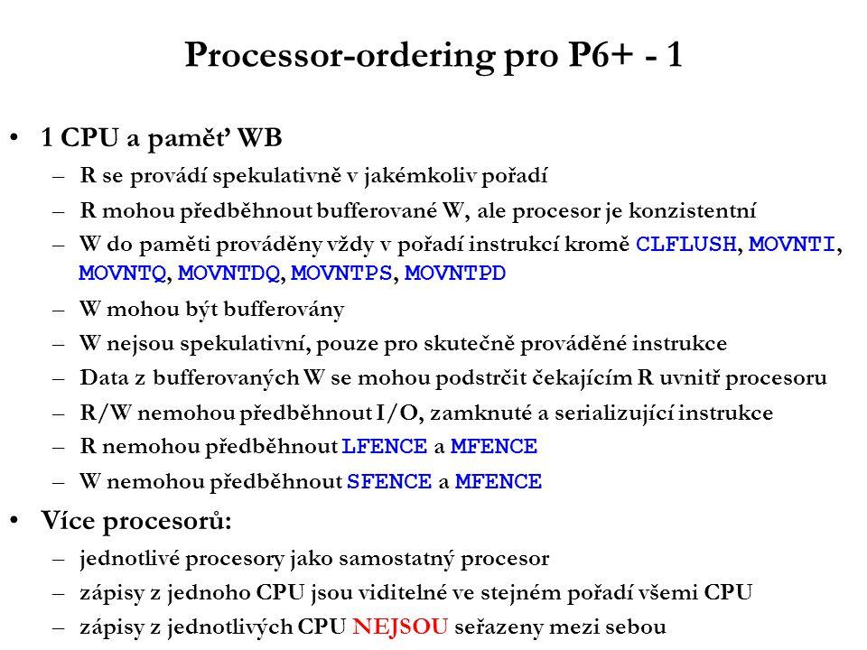 Processor-ordering pro P6+ - 1 1 CPU a paměť WB –R se provádí spekulativně v jakémkoliv pořadí –R mohou předběhnout bufferované W, ale procesor je konzistentní –W do paměti prováděny vždy v pořadí instrukcí kromě CLFLUSH, MOVNTI, MOVNTQ, MOVNTDQ, MOVNTPS, MOVNTPD –W mohou být bufferovány –W nejsou spekulativní, pouze pro skutečně prováděné instrukce –Data z bufferovaných W se mohou podstrčit čekajícím R uvnitř procesoru –R/W nemohou předběhnout I/O, zamknuté a serializující instrukce –R nemohou předběhnout LFENCE a MFENCE –W nemohou předběhnout SFENCE a MFENCE Více procesorů: –jednotlivé procesory jako samostatný procesor –zápisy z jednoho CPU jsou viditelné ve stejném pořadí všemi CPU –zápisy z jednotlivých CPU NEJSOU seřazeny mezi sebou