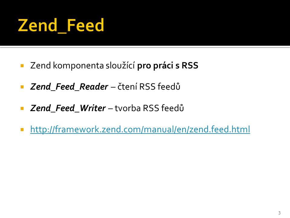  Zend komponenta sloužící pro práci s RSS  Zend_Feed_Reader – čtení RSS feedů  Zend_Feed_Writer – tvorba RSS feedů  http://framework.zend.com/manual/en/zend.feed.html http://framework.zend.com/manual/en/zend.feed.html 3