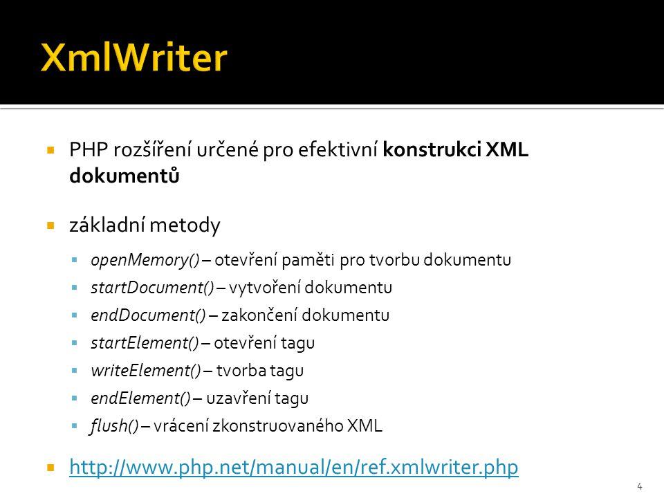 PHP rozšíření určené pro efektivní konstrukci XML dokumentů  základní metody  openMemory() – otevření paměti pro tvorbu dokumentu  startDocument() – vytvoření dokumentu  endDocument() – zakončení dokumentu  startElement() – otevření tagu  writeElement() – tvorba tagu  endElement() – uzavření tagu  flush() – vrácení zkonstruovaného XML  http://www.php.net/manual/en/ref.xmlwriter.php http://www.php.net/manual/en/ref.xmlwriter.php 4