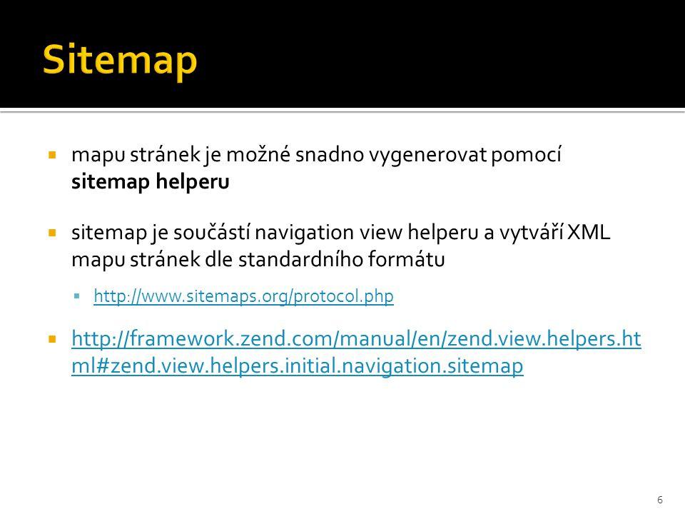  mapu stránek je možné snadno vygenerovat pomocí sitemap helperu  sitemap je součástí navigation view helperu a vytváří XML mapu stránek dle standardního formátu  http://www.sitemaps.org/protocol.php http://www.sitemaps.org/protocol.php  http://framework.zend.com/manual/en/zend.view.helpers.ht ml#zend.view.helpers.initial.navigation.sitemap http://framework.zend.com/manual/en/zend.view.helpers.ht ml#zend.view.helpers.initial.navigation.sitemap 6