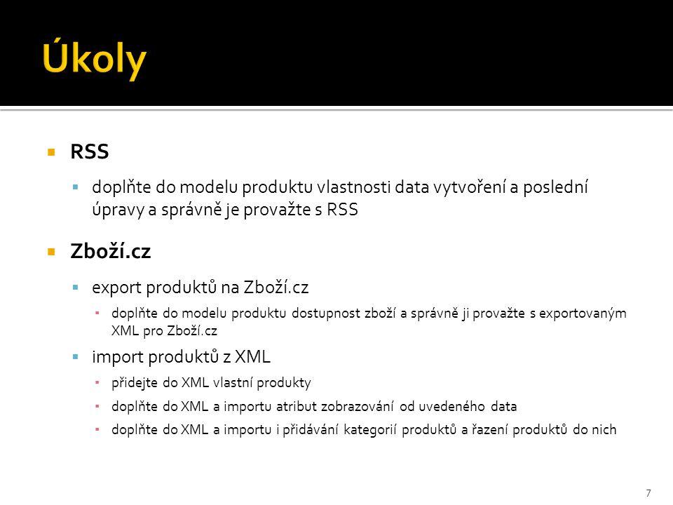  RSS  doplňte do modelu produktu vlastnosti data vytvoření a poslední úpravy a správně je provažte s RSS  Zboží.cz  export produktů na Zboží.cz ▪ doplňte do modelu produktu dostupnost zboží a správně ji provažte s exportovaným XML pro Zboží.cz  import produktů z XML ▪ přidejte do XML vlastní produkty ▪ doplňte do XML a importu atribut zobrazování od uvedeného data ▪ doplňte do XML a importu i přidávání kategorií produktů a řazení produktů do nich 7