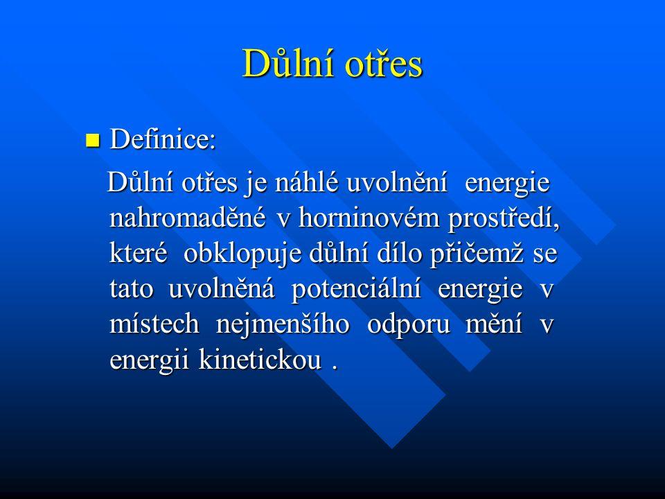 Důlní otřes Definice: Definice: Důlní otřes je náhlé uvolnění energie nahromaděné v horninovém prostředí, které obklopuje důlní dílo přičemž se tato uvolněná potenciální energie v místech nejmenšího odporu mění v energii kinetickou.
