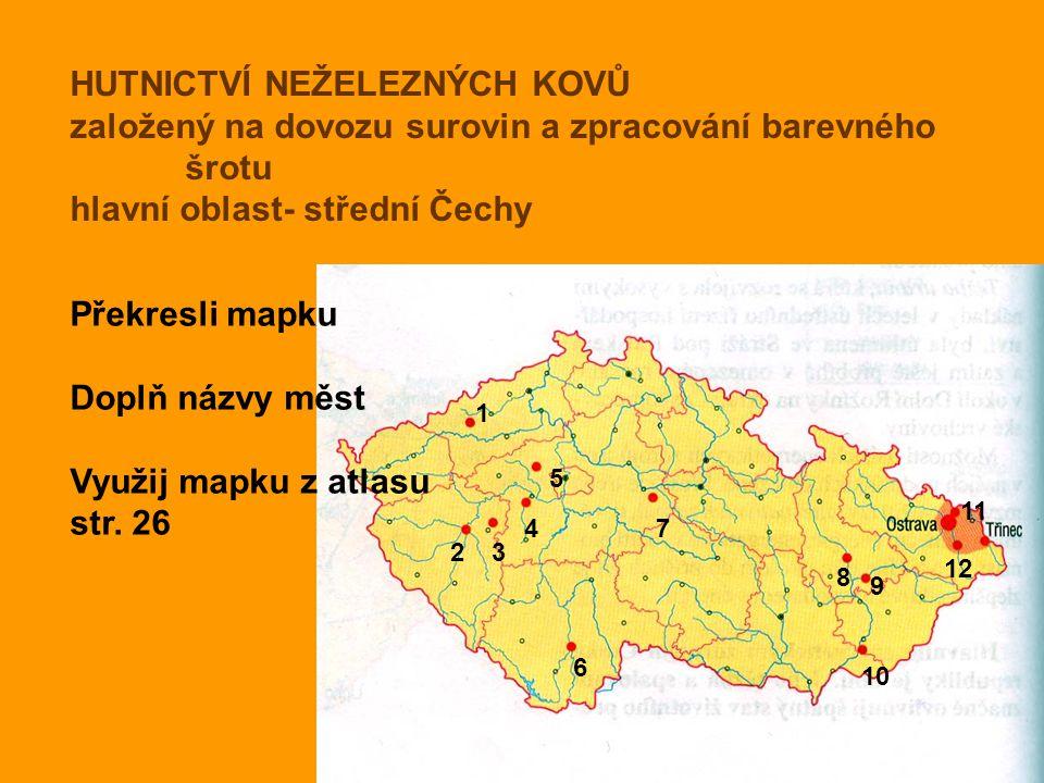 HUTNICTVÍ NEŽELEZNÝCH KOVŮ založený na dovozu surovin a zpracování barevného šrotu hlavní oblast- střední Čechy Překresli mapku Doplň názvy měst Využi