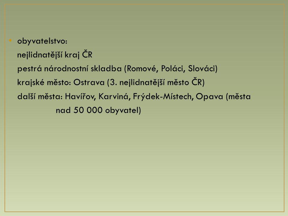 obyvatelstvo: nejlidnatější kraj ČR pestrá národnostní skladba (Romové, Poláci, Slováci) krajské město: Ostrava (3. nejlidnatější město ČR) další měst