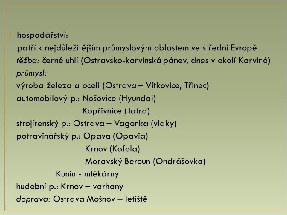 hospodářství: patří k nejdůležitějším průmyslovým oblastem ve střední Evropě těžba: černé uhlí (Ostravsko-karvinská pánev, dnes v okolí Karviné) průmy