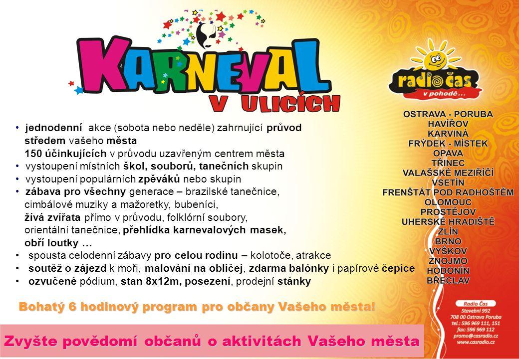 jednodenní akce (sobota nebo neděle) zahrnující průvod středem vašeho města 150 účinkujících v průvodu uzavřeným centrem města vystoupení místních škol, souborů, tanečních skupin vystoupení populárních zpěváků nebo skupin zábava pro všechny generace – brazilské tanečnice, cimbálové muziky a mažoretky, bubeníci, žívá zvířata přímo v průvodu, folklórní soubory, orientální tanečnice, přehlídka karnevalových masek, obří loutky … spousta celodenní zábavy pro celou rodinu – kolotoče, atrakce soutěž o zájezd k moři, malování na obličej, zdarma balónky i papírové čepice ozvučené pódium, stan 8x12m, posezení, prodejní stánky Bohatý 6 hodinový program pro občany Vašeho města.