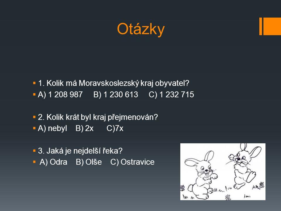 Otázky  1. Kolik má Moravskoslezský kraj obyvatel?  A) 1 208 987 B) 1 230 613 C) 1 232 715  2. Kolik krát byl kraj přejmenován?  A) nebyl B) 2x C)