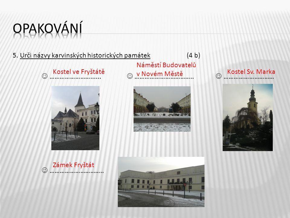 5. Urči názvy karvinských historických památek(4 b) ……………………......