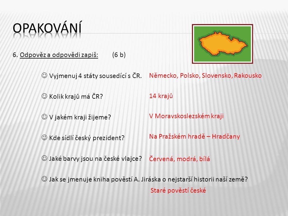 6. Odpověz a odpovědi zapiš: (6 b) Vyjmenuj 4 státy sousedící s ČR. Kolik krajů má ČR? V jakém kraji žijeme? Kde sídlí český prezident? Jaké barvy jso