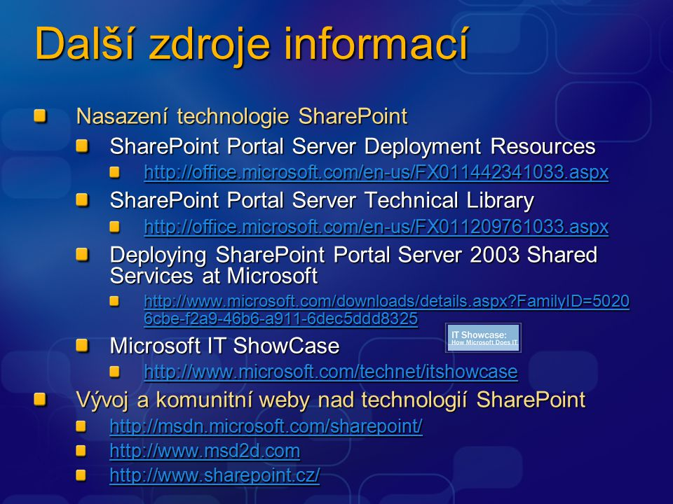 Další zdroje informací Nasazení technologie SharePoint SharePoint Portal Server Deployment Resources http://office.microsoft.com/en-us/FX011442341033.aspx SharePoint Portal Server Technical Library http://office.microsoft.com/en-us/FX011209761033.aspx Deploying SharePoint Portal Server 2003 Shared Services at Microsoft http://www.microsoft.com/downloads/details.aspx FamilyID=5020 6cbe-f2a9-46b6-a911-6dec5ddd8325 http://www.microsoft.com/downloads/details.aspx FamilyID=5020 6cbe-f2a9-46b6-a911-6dec5ddd8325 Microsoft IT ShowCase http://www.microsoft.com/technet/itshowcase Vývoj a komunitní weby nad technologií SharePoint http://msdn.microsoft.com/sharepoint/ http://www.msd2d.com http://www.sharepoint.cz/