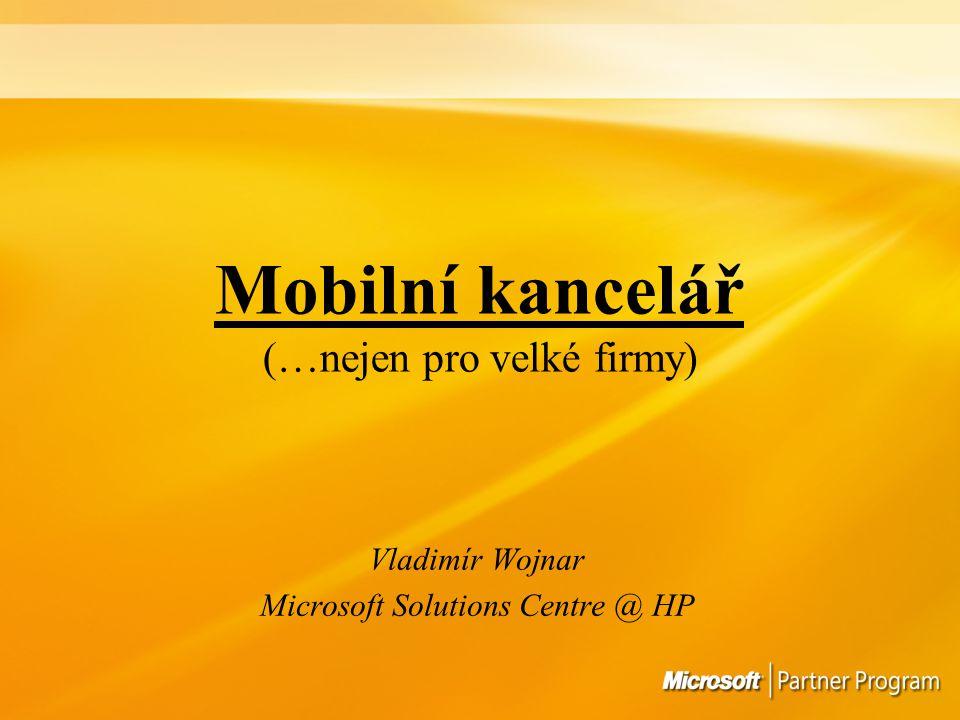 Mobilní kancelář (…nejen pro velké firmy) Vladimír Wojnar Microsoft Solutions Centre @ HP