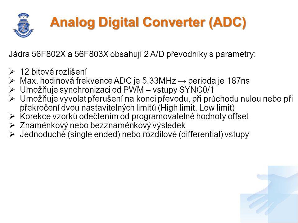 Popis funkce ADC  2x 8 kanálů, dvě nezávislé S/H jednotky, dva oddělené 12bit AD převodníky  Vyvedeny jsou pouze 2x3 kanály u 56F802X nebo 2x4 kanály u 56F803X Operační módy:  Once Sequential  Once Parallel  Loop sequential  Loop parallel  Triggered sequential  Triggered parallel Módy MUX jednotky:  Sigle ended – ANA0-ANA7  Differential – ANA0/ANA1  Výstupy jsou normovány (12bit převodník → 16bit sběrnice) a uloženy do RSLTn registru – SAMPLE0 → RSLT0  RSLTn registr je 16 bitový (RSLT0-RSLT7 – ADC_A, RSLT8-RSLT15 – ADC_B)  RSLT0-RSLT7 umožňuje korekci OFFST registrem – znaménkový výsledek