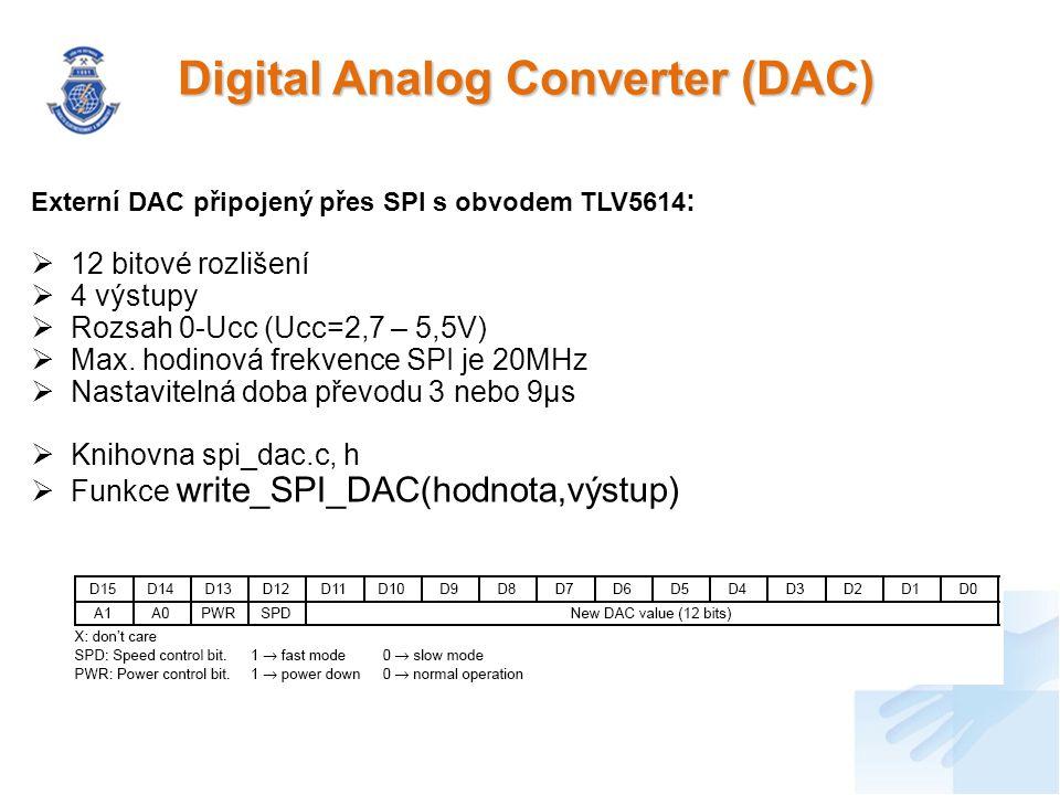 Digital Analog Converter (DAC) Externí DAC připojený přes SPI s obvodem TLV5614 :  12 bitové rozlišení  4 výstupy  Rozsah 0-Ucc (Ucc=2,7 – 5,5V)  Max.