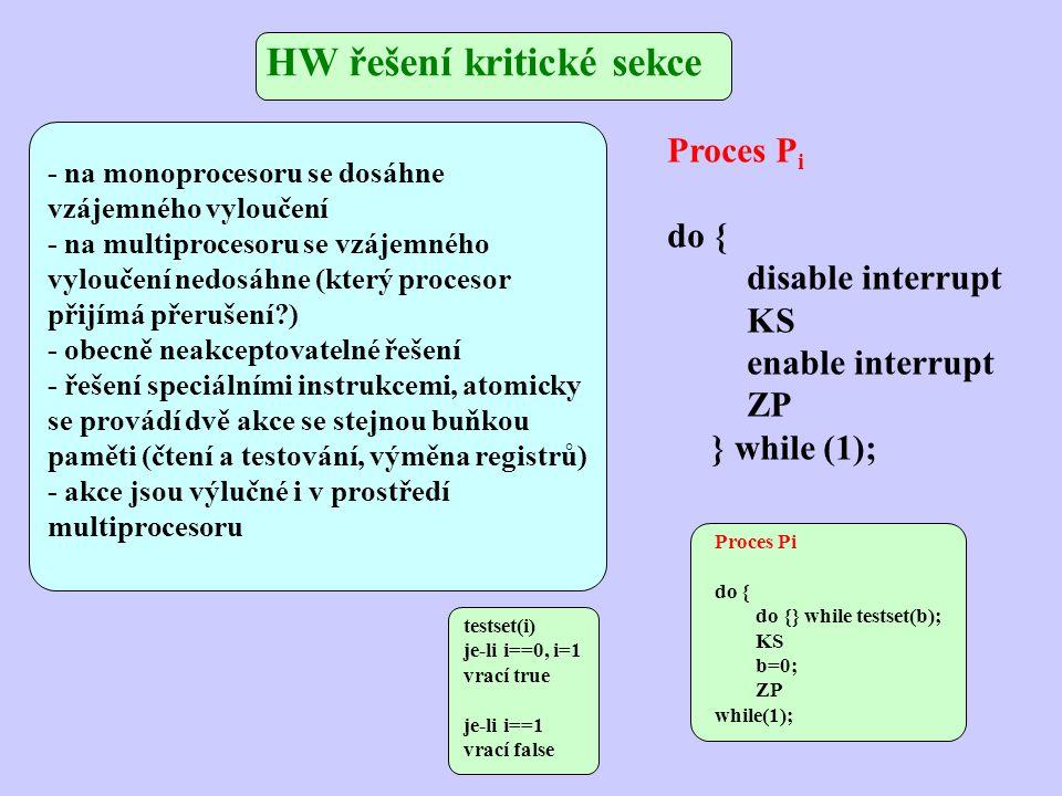 - na monoprocesoru se dosáhne vzájemného vyloučení - na multiprocesoru se vzájemného vyloučení nedosáhne (který procesor přijímá přerušení?) - obecně neakceptovatelné řešení - řešení speciálními instrukcemi, atomicky se provádí dvě akce se stejnou buňkou paměti (čtení a testování, výměna registrů) - akce jsou výlučné i v prostředí multiprocesoru HW řešení kritické sekce Proces P i do { disable interrupt KS enable interrupt ZP } while (1); Proces Pi do { do {} while testset(b); KS b=0; ZP while(1); testset(i) je-li i==0, i=1 vrací true je-li i==1 vrací false