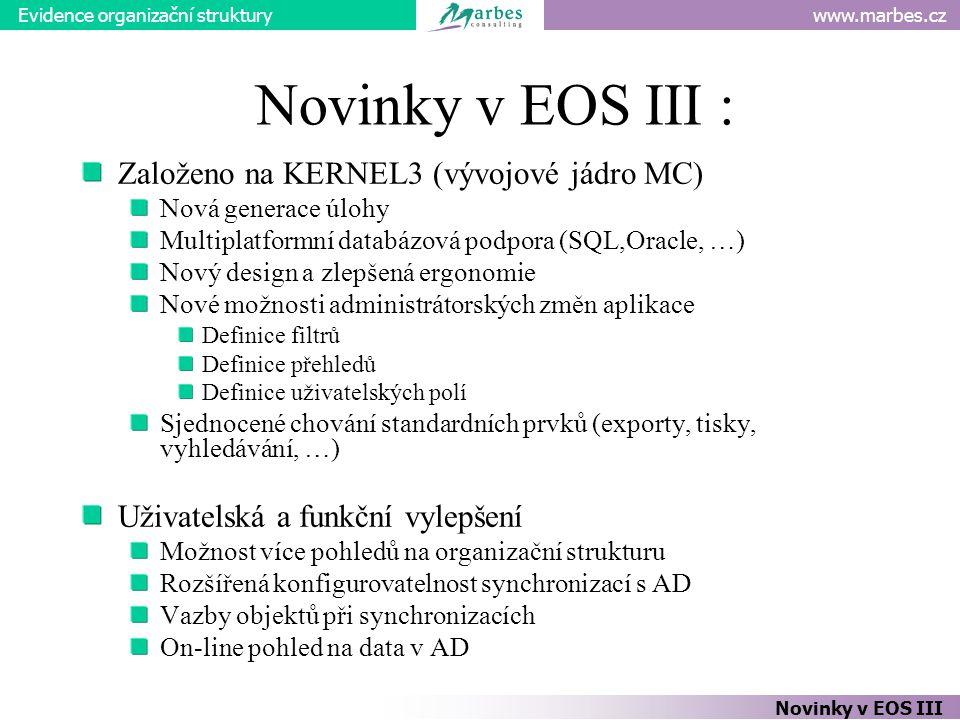 www.marbes.czEvidence organizační struktury Novinky v EOS III : Založeno na KERNEL3 (vývojové jádro MC) Nová generace úlohy Multiplatformní databázová podpora (SQL,Oracle, …) Nový design a zlepšená ergonomie Nové možnosti administrátorských změn aplikace Definice filtrů Definice přehledů Definice uživatelských polí Sjednocené chování standardních prvků (exporty, tisky, vyhledávání, …) Uživatelská a funkční vylepšení Možnost více pohledů na organizační strukturu Rozšířená konfigurovatelnost synchronizací s AD Vazby objektů při synchronizacích On-line pohled na data v AD Novinky v EOS III