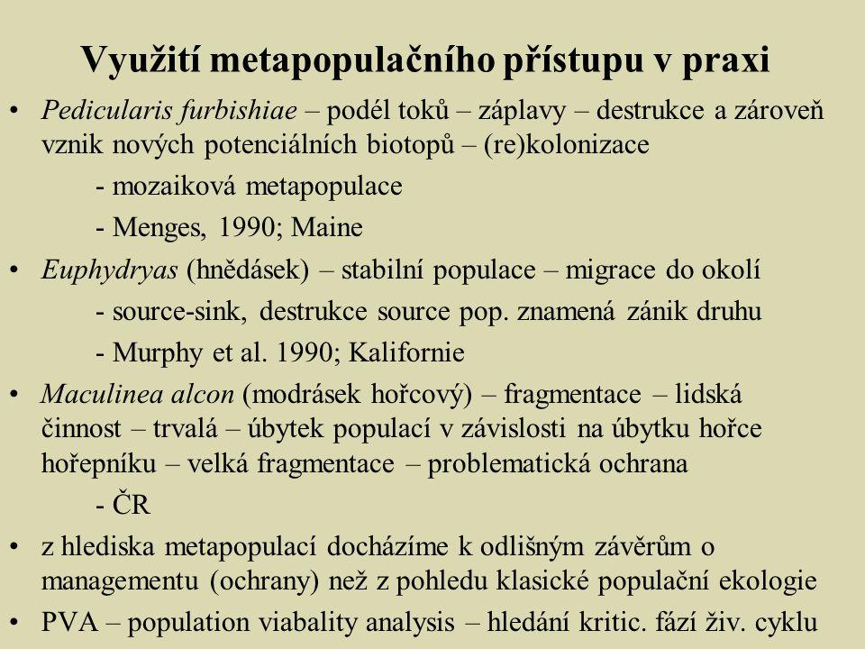 Využití metapopulačního přístupu v praxi Pedicularis furbishiae – podél toků – záplavy – destrukce a zároveň vznik nových potenciálních biotopů – (re)kolonizace - mozaiková metapopulace - Menges, 1990; Maine Euphydryas (hnědásek) – stabilní populace – migrace do okolí - source-sink, destrukce source pop.