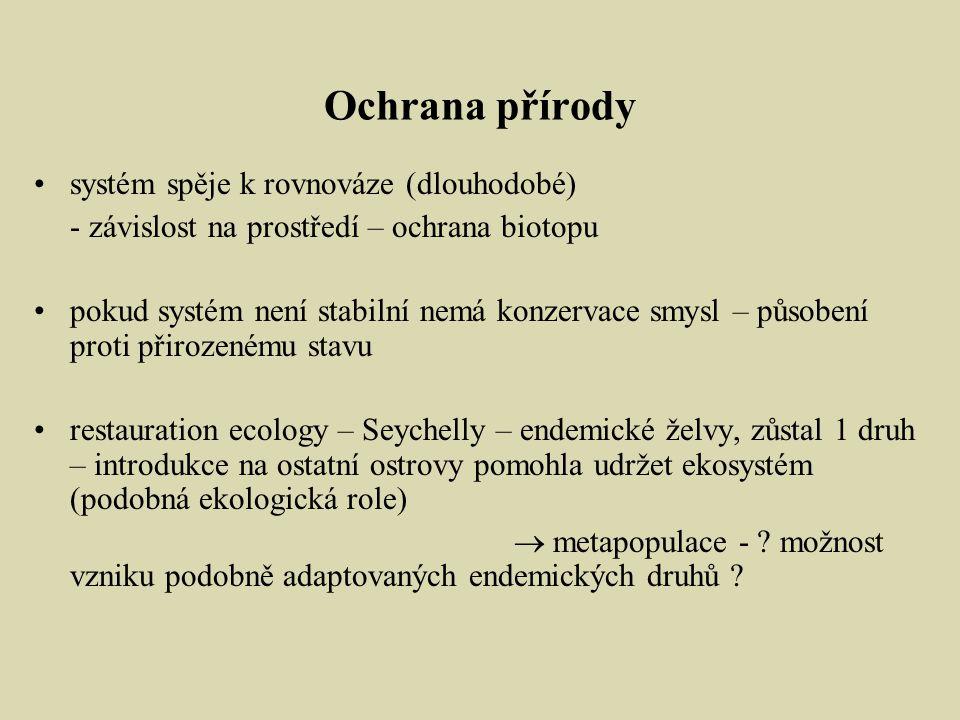 Ochrana přírody systém spěje k rovnováze (dlouhodobé) - závislost na prostředí – ochrana biotopu pokud systém není stabilní nemá konzervace smysl – působení proti přirozenému stavu restauration ecology – Seychelly – endemické želvy, zůstal 1 druh – introdukce na ostatní ostrovy pomohla udržet ekosystém (podobná ekologická role)  metapopulace - .