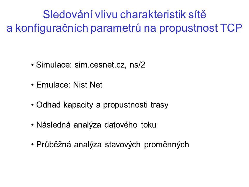 Sledování vlivu charakteristik sítě a konfiguračních parametrů na propustnost TCP Simulace: sim.cesnet.cz, ns/2 Emulace: Nist Net Odhad kapacity a propustnosti trasy Následná analýza datového toku Průběžná analýza stavových proměnných
