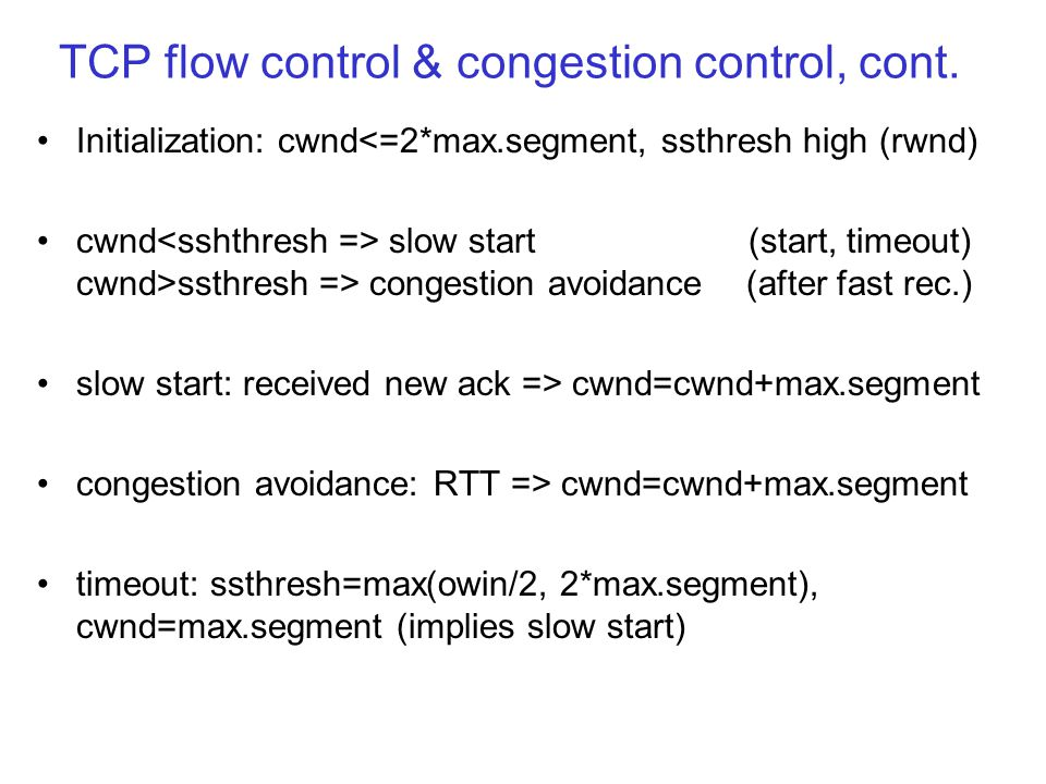 TCP flow control & congestion control, cont. Initialization: cwnd<=2*max.segment, ssthresh high (rwnd) cwnd slow start (start, timeout) cwnd>ssthresh