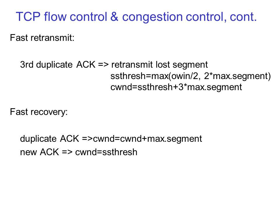 TCP flow control & congestion control, cont. Fast retransmit: 3rd duplicate ACK => retransmit lost segment ssthresh=max(owin/2, 2*max.segment) cwnd=ss