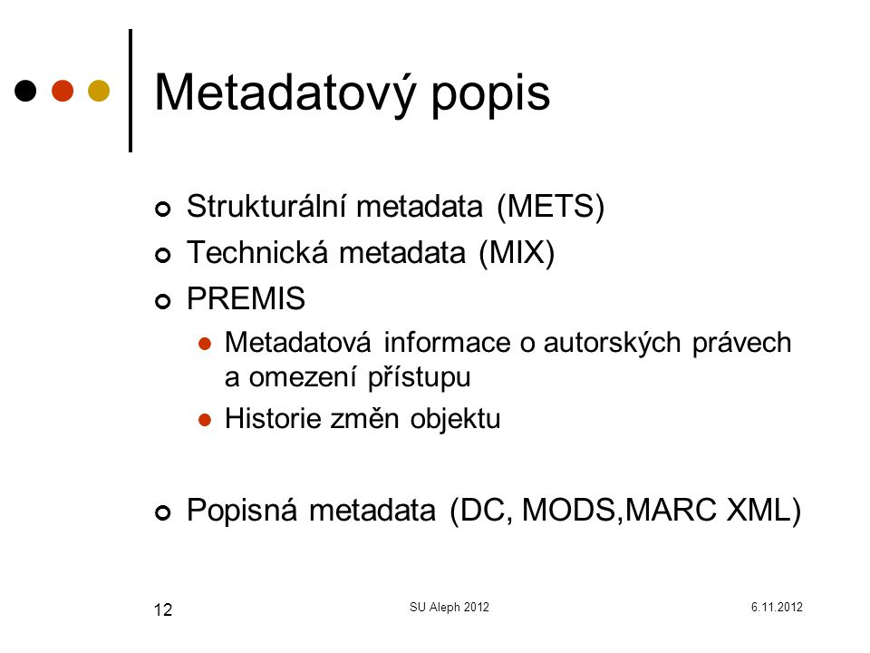 6.11.2012SU Aleph 2012 12 Metadatový popis Strukturální metadata (METS) Technická metadata (MIX) PREMIS Metadatová informace o autorských právech a omezení přístupu Historie změn objektu Popisná metadata (DC, MODS,MARC XML)
