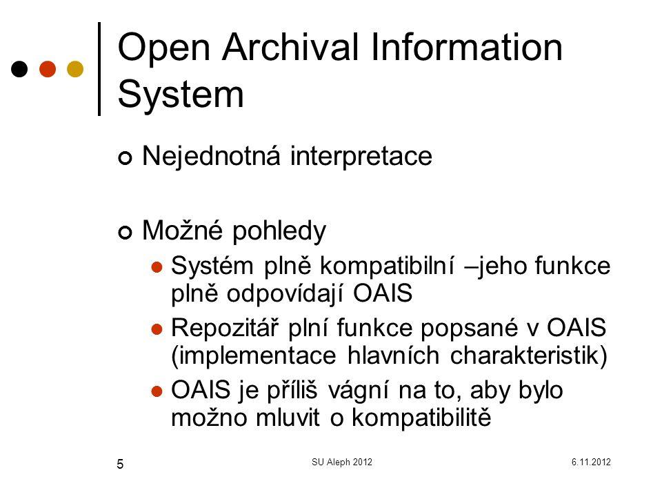 6.11.2012SU Aleph 2012 5 Open Archival Information System Nejednotná interpretace Možné pohledy Systém plně kompatibilní –jeho funkce plně odpovídají OAIS Repozitář plní funkce popsané v OAIS (implementace hlavních charakteristik) OAIS je příliš vágní na to, aby bylo možno mluvit o kompatibilitě