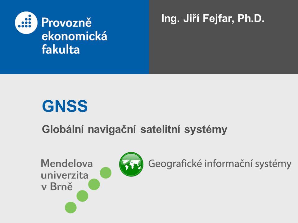GNSS Globální navigační satelitní systémy Ing. Jiří Fejfar, Ph.D.