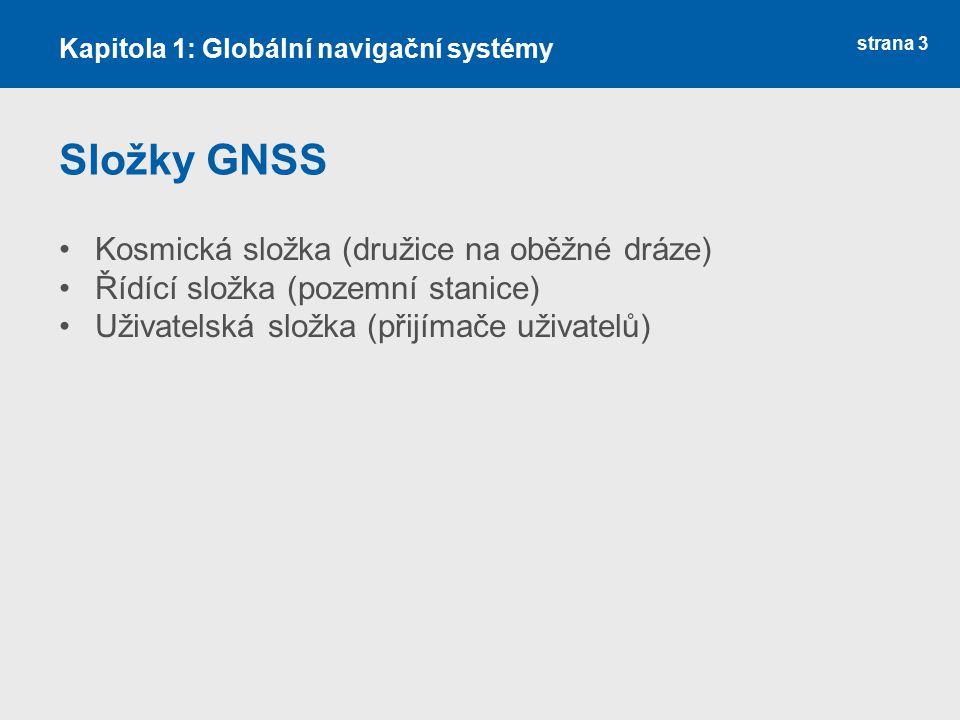 strana 3 Složky GNSS Kosmická složka (družice na oběžné dráze) Řídící složka (pozemní stanice) Uživatelská složka (přijímače uživatelů) Kapitola 1: Gl